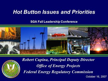 Robert Cupina, Principal Deputy Director Office of Energy Projects Federal Energy Regulatory Commission Hot Button Issues and Priorities SGA Fall Leadership.