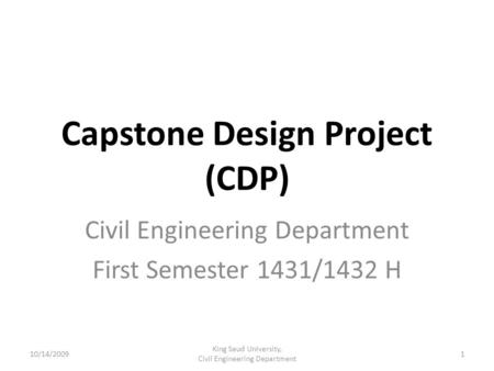 Capstone Design Project (CDP) Civil Engineering Department First Semester 1431/1432 H 10/14/20091 King Saud University, Civil Engineering Department.
