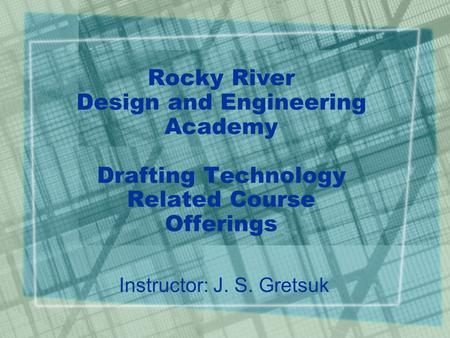 Rocky River Design and Engineering Academy Drafting Technology Related Course Offerings Instructor: J. S. Gretsuk.