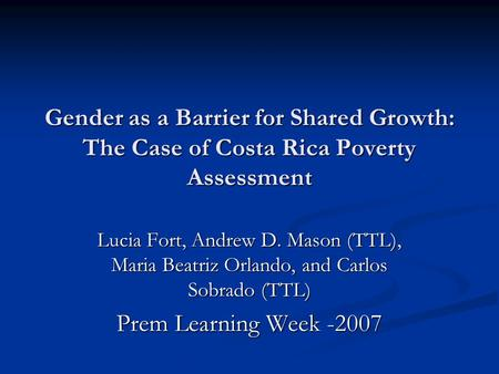 Gender as a Barrier for Shared Growth: The Case of Costa Rica Poverty Assessment Lucia Fort, Andrew D. Mason (TTL), Maria Beatriz Orlando, and Carlos Sobrado.