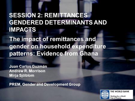 SESSION 2: REMITTANCES GENDERED DETERMINANTS AND IMPACTS The impact of remittances and gender on household expenditure patterns: Evidence from Ghana Juan.