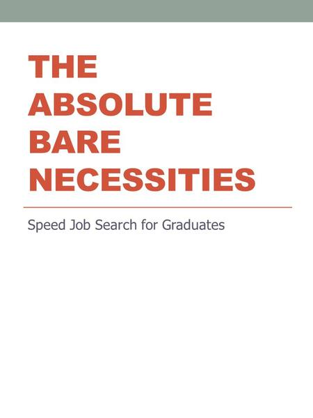 THE ABSOLUTE BARE NECESSITIES Speed Job Search for Graduates.