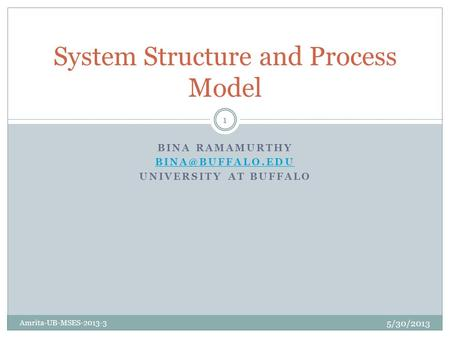 BINA RAMAMURTHY UNIVERSITY AT BUFFALO System Structure and Process Model 5/30/2013 Amrita-UB-MSES-2013-3 1.