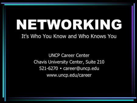 NETWORKING It's Who You Know and Who Knows You UNCP Career Center Chavis University Center, Suite 210 521-6270 