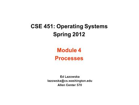 CSE 451: Operating Systems Spring 2012 Module 4 Processes Ed Lazowska Allen Center 570.