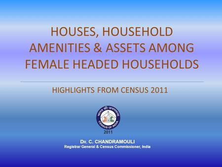 HOUSES, HOUSEHOLD AMENITIES & ASSETS AMONG FEMALE HEADED HOUSEHOLDS HIGHLIGHTS FROM CENSUS 2011 D R. C. CHANDRAMOULI Registrar General & Census Commissioner,