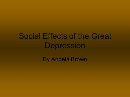 Social Effects of the Great Depression By Angela Brown.