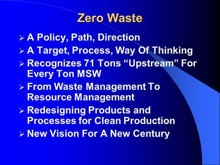"Zero Waste  A Policy, Path, Direction  A Target, Process, Way Of Thinking  Recognizes 71 Tons ""Upstream"" For Every Ton MSW  From Waste Management To."