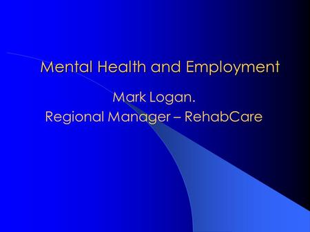 Mental Health and Employment Mark Logan. Regional Manager – RehabCare.