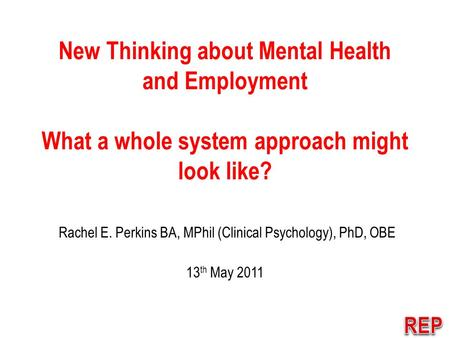 New Thinking about Mental Health and Employment What a whole system approach might look like? Rachel E. Perkins BA, MPhil (Clinical Psychology), PhD, OBE.