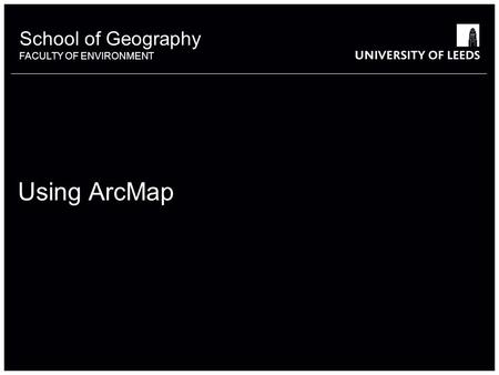 School of Geography FACULTY OF ENVIRONMENT Using ArcMap 1.