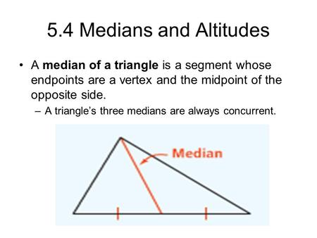 5.4 Medians and Altitudes A median of a triangle is a segment whose endpoints are a vertex and the midpoint of the opposite side. –A triangle's three medians.