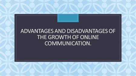 C ADVANTAGES AND DISADVANTAGES OF THE GROWTH OF ONLINE COMMUNICATION.