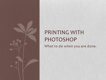 What to do when you are done. PRINTING WITH PHOTOSHOP.