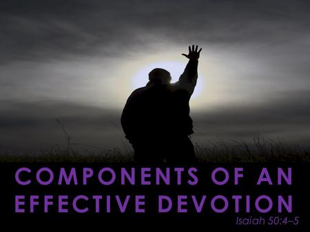 Isaiah 50:4–5 COMPONENTS OF AN EFFECTIVE DEVOTION.