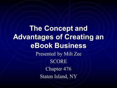 The Concept and Advantages of Creating an eBook Business Presented by Milt Zee SCORE Chapter 476 Staten Island, NY.