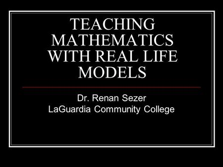TEACHING MATHEMATICS WITH REAL LIFE MODELS Dr. Renan Sezer LaGuardia Community College.