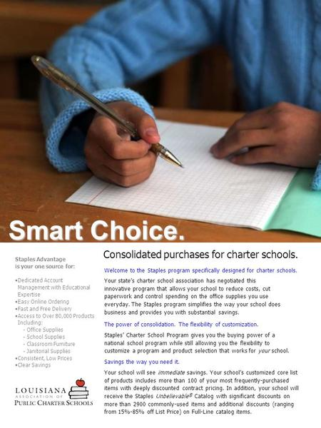 Consolidated purchases for charter schools. Smart Choice. Welcome to the Staples program specifically designed for charter schools. Your state's charter.