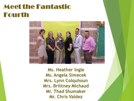 Meet the Fantastic Fourth Ms. Heather Ingle Ms. Angela Simecek Mrs. Lynn Colquhoun Mrs. Brittney Michaud Mr. Thad Shumaker Mr. Chris Valdez.