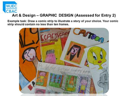 Art & Design – GRAPHIC DESIGN (Assessed for Entry 2) Example task: Draw a comic strip to illustrate a story of your choice. Your comic strip should contain.