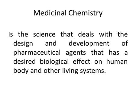 Medicinal Chemistry Is the science that deals with the design and development of pharmaceutical agents that has a desired biological effect on human body.
