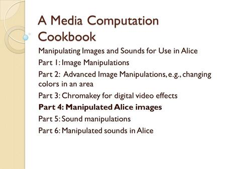 A Media Computation Cookbook Manipulating Images and Sounds for Use in Alice Part 1: Image Manipulations Part 2: Advanced Image Manipulations, e.g., changing.
