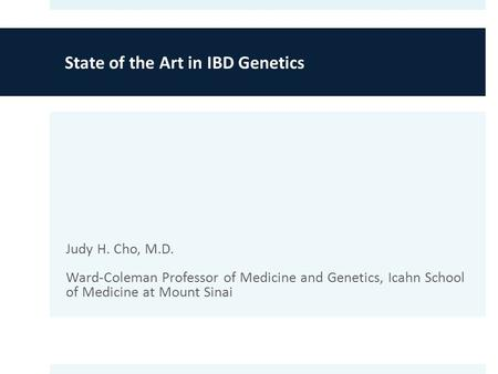 State of the Art in IBD Genetics Judy H. Cho, M.D. Ward-Coleman Professor of Medicine and Genetics, Icahn School of Medicine at Mount Sinai.