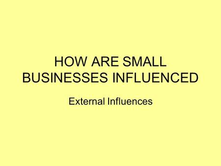 HOW ARE SMALL BUSINESSES INFLUENCED External Influences.