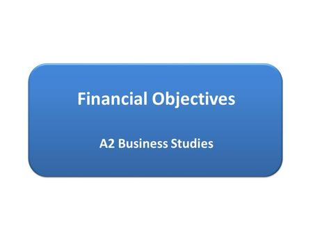 Financial Objectives A2 Business Studies.