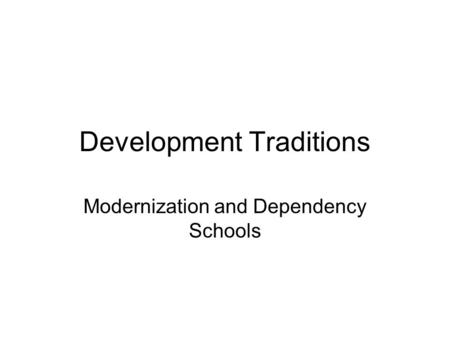 Development Traditions Modernization and Dependency Schools.