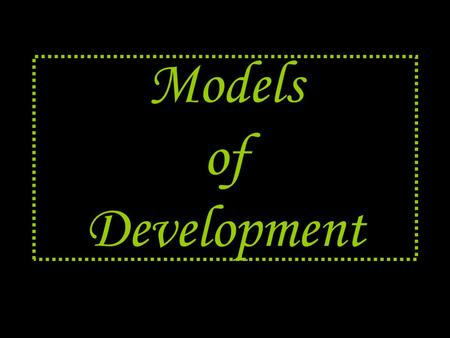 "Models of Development. What ' s a model ??? A model is the "" standard "" Serves as a basis for comparison."