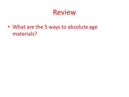 Review What are the 5 ways to absolute age materials?