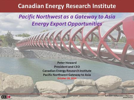 Relevant Independent Objective www.ceri.ca 1 Pacific Northwest as a Gateway to Asia Energy Export Opportunities Canadian Energy Research Institute Peter.