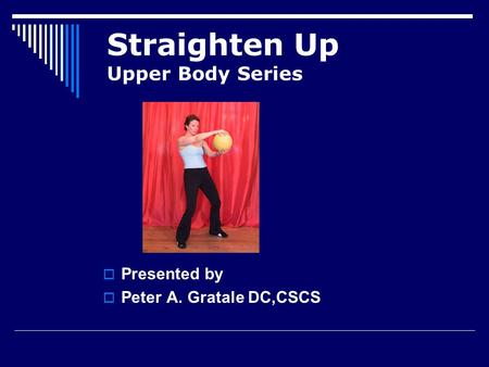 Straighten Up Upper Body Series  Presented by  Peter A. Gratale DC,CSCS.