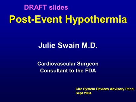 Post-Event Hypothermia Julie Swain M.D. Cardiovascular Surgeon Consultant to the FDA Circ System Devices Advisory Panel Sept 2004 DRAFT slides.