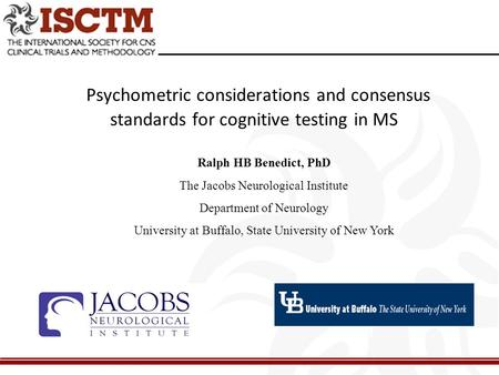 Psychometric considerations and consensus standards for cognitive testing in MS Ralph HB Benedict, PhD The Jacobs Neurological Institute Department of.