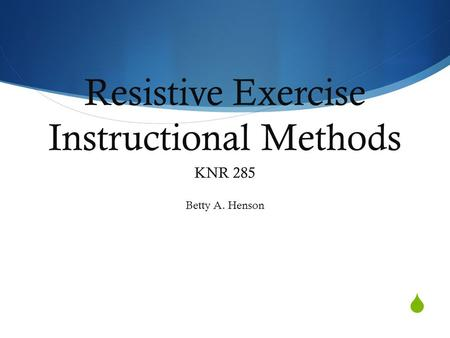  Resistive Exercise Instructional Methods KNR 285 Betty A. Henson.