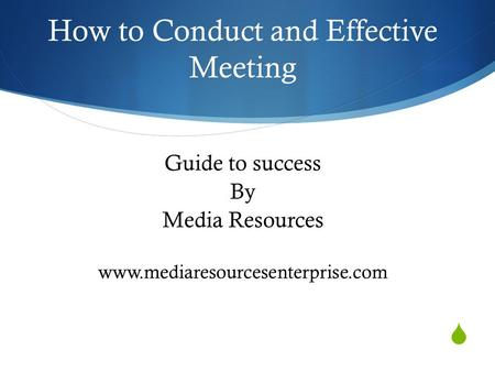  Guide to success By Media Resources www.mediaresourcesenterprise.com How to Conduct and Effective Meeting.