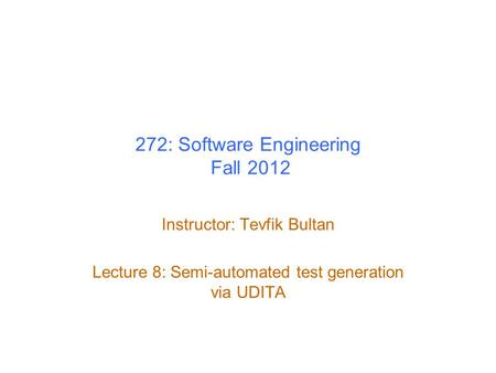 272: Software Engineering Fall 2012 Instructor: Tevfik Bultan Lecture 8: Semi-automated test generation via UDITA.