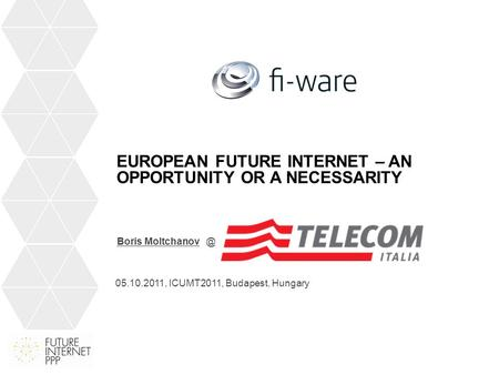 EUROPEAN FUTURE INTERNET – AN OPPORTUNITY OR A NECESSARITY Boris 05.10.2011, ICUMT2011, Budapest, Hungary.