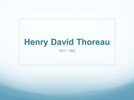 Henry David Thoreau 1817- 1862 Henry David Thoreau (1817- 1862) An American author, naturalist, transcendentalist, and philosopher Best known for his.
