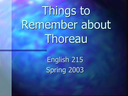 Things to Remember about Thoreau English 215 Spring 2003.