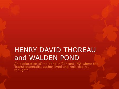 HENRY DAVID THOREAU and WALDEN POND An exploration of the pond in Concord, MA where the Transcendentalist author lived and recorded his thoughts.