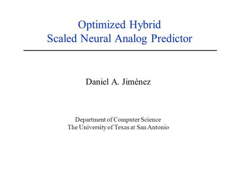 Optimized Hybrid Scaled Neural Analog Predictor Daniel A. Jiménez Department of Computer Science The University of Texas at San Antonio.