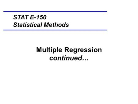 Multiple Regression continued… STAT E-150 Statistical Methods.