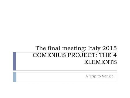The final meeting: Italy 2015 COMENIUS PROJECT: THE 4 ELEMENTS A Trip to Venice.