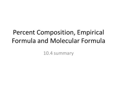Percent Composition, Empirical Formula and Molecular Formula 10.4 summary.