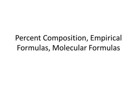 Percent Composition, Empirical Formulas, Molecular Formulas