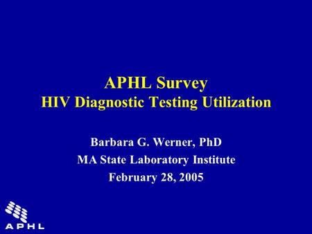 APHL Survey HIV Diagnostic Testing Utilization Barbara G. Werner, PhD MA State Laboratory Institute February 28, 2005.
