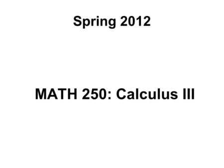 Spring 2012 MATH 250: Calculus III. Course Topics Review: Parametric Equations and Polar Coordinates Vectors and Three-Dimensional Analytic Geometry.